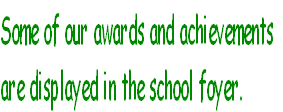 Some of our awards and achievements<br /><br /> are displayed in the school foyer.